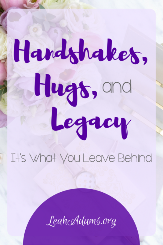 Handshakes Hugs and Legacy: It's What You Leave Behind