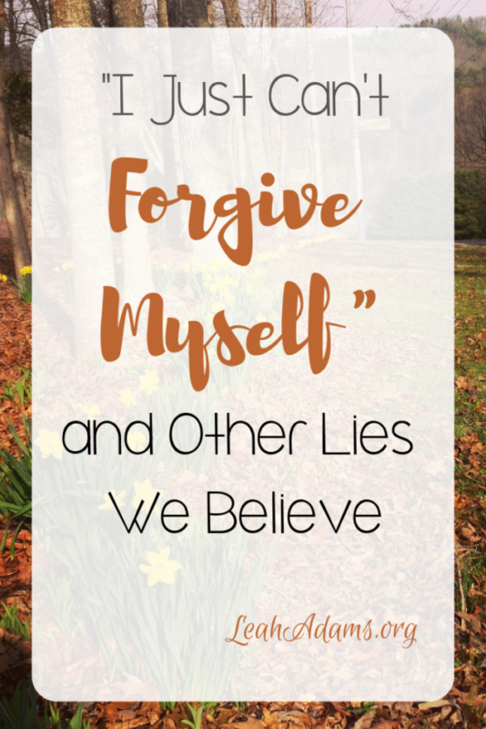 """I Just Can't Forgive Myself"" and Other Lies We Believe"
