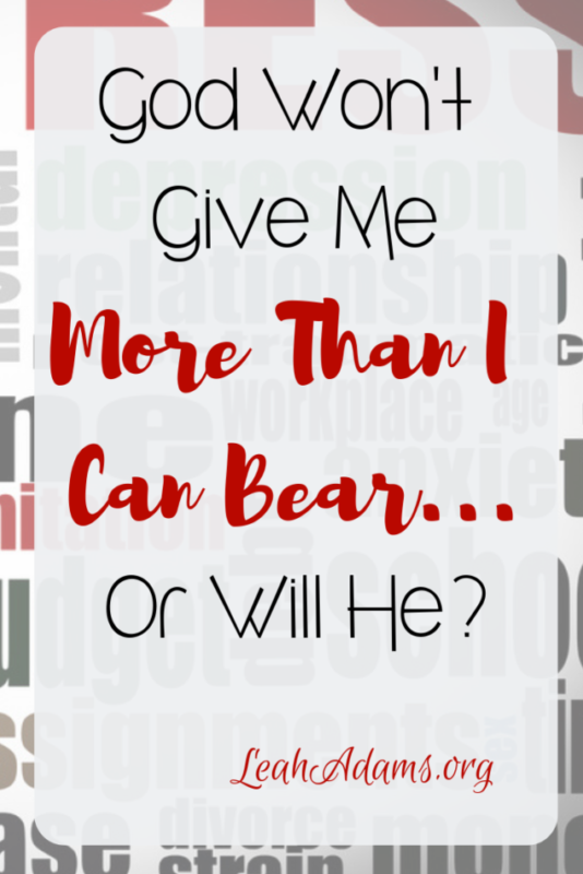 God Won't Give Me More Than I Can Bear...or Will He?
